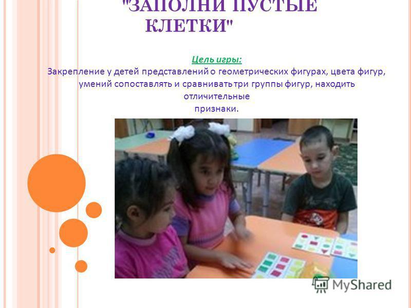 ЗАПОЛНИ ПУСТЫЕ КЛЕТКИ Цель игры: Закрепление у детей представлений о геометрических фигурах, цвета фигур, умений сопоставлять и сравнивать три группы фигур, находить отличительные признаки.