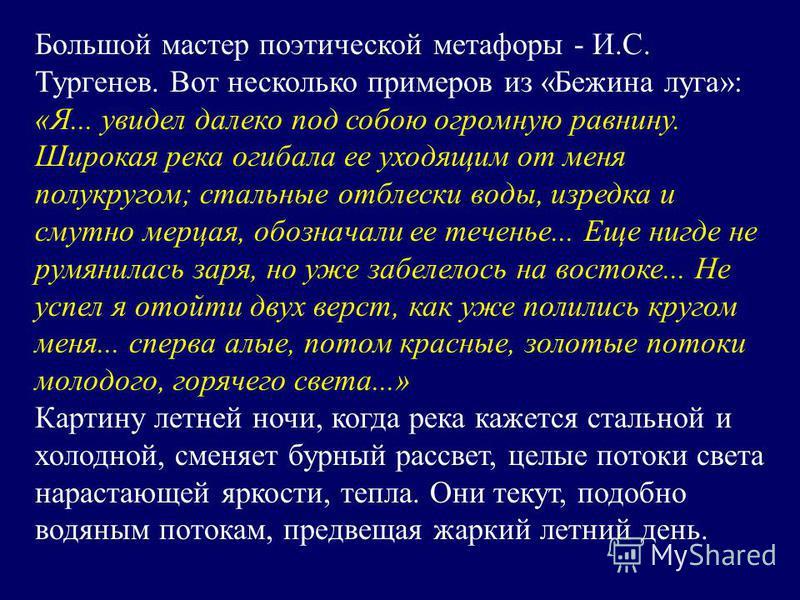 Большой мастер поэтической метафоры - И.С. Тургенев. Вот несколько примеров из «Бежина луга»: «Я... увидел далеко под собою огромную равнину. Широкая река огибала ее уходящим от меня полукругом; стальные отблески воды, изредка и смутно мерцая, обозна