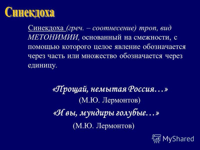 Синекдоха (греч. – соотнесение) троп, вид МЕТОНИМИИ, основанный на смежности, с помощью которого целое явление обозначается через часть или множество обозначается через единицу. «Прощай, немытая Россия…» (М.Ю. Лермонтов) «И вы, мундиры голубые…» (М.Ю