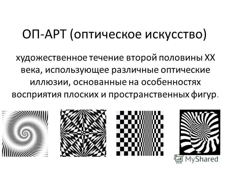 ОП-АРТ (оптическое искусство) художественное течение второй половины XX века, использующее различные оптические иллюзии, основанные на особенностях восприятия плоских и пространственных фигур.