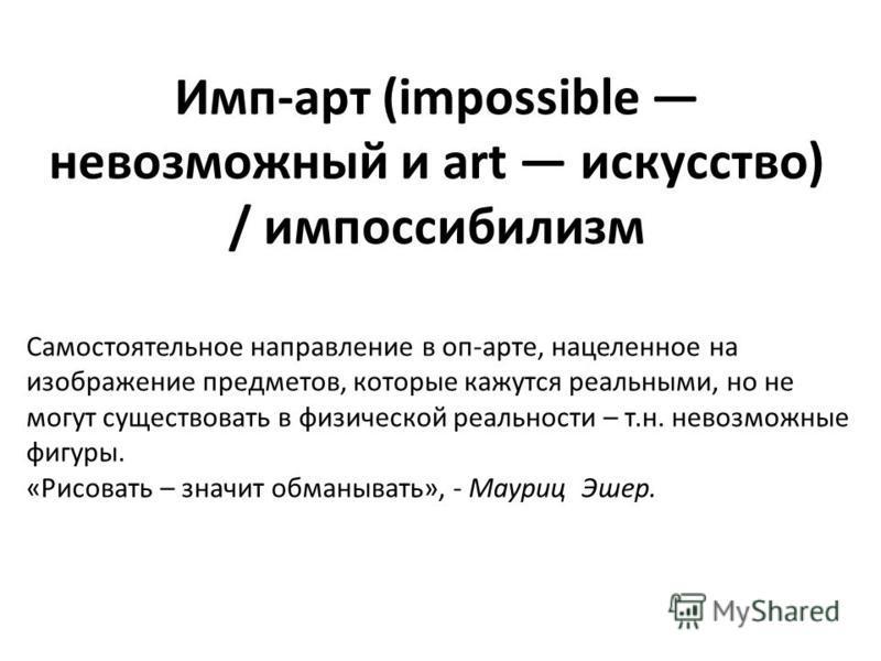 Имп-арт (impossible невозможный и art искусство) / импоссибилизм Самостоятельное направление в оп-арте, нацеленное на изображение предметов, которые кажутся реальными, но не могут существовать в физической реальности – т.н. невозможные фигуры. «Рисов