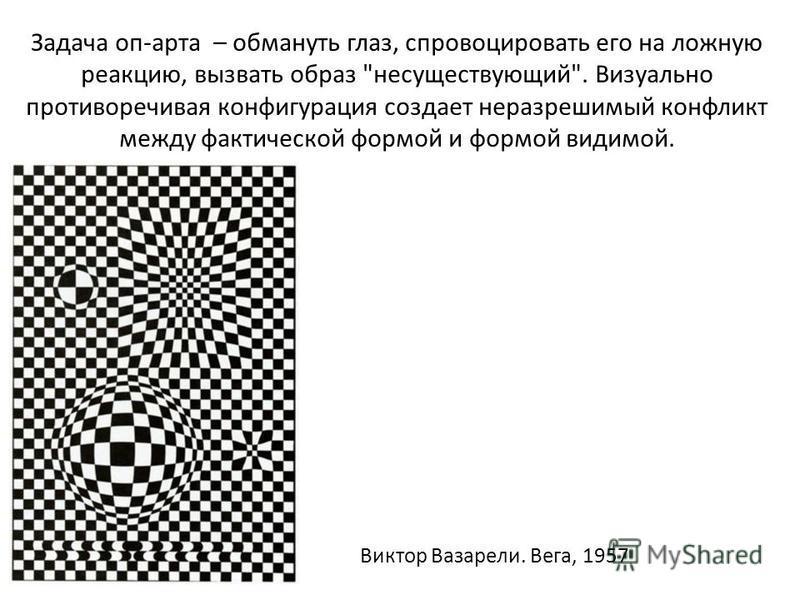 Задача оп-арта – обмануть глаз, спровоцировать его на ложную реакцию, вызвать образ несуществующий. Визуально противоречивая конфигурация создает неразрешимый конфликт между фактической формой и формой видимой. Виктор Вазарели. Вега, 1957