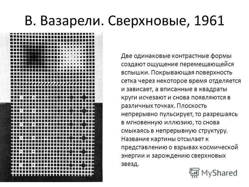 В. Вазарели. Сверхновые, 1961 Две одинаковые контрастные формы создают ощущение перемещающейся вспышки. Покрывающая поверхность сетка через некоторое время отделяется и зависает, а вписанные в квадраты круги исчезают и снова появляются в различных то