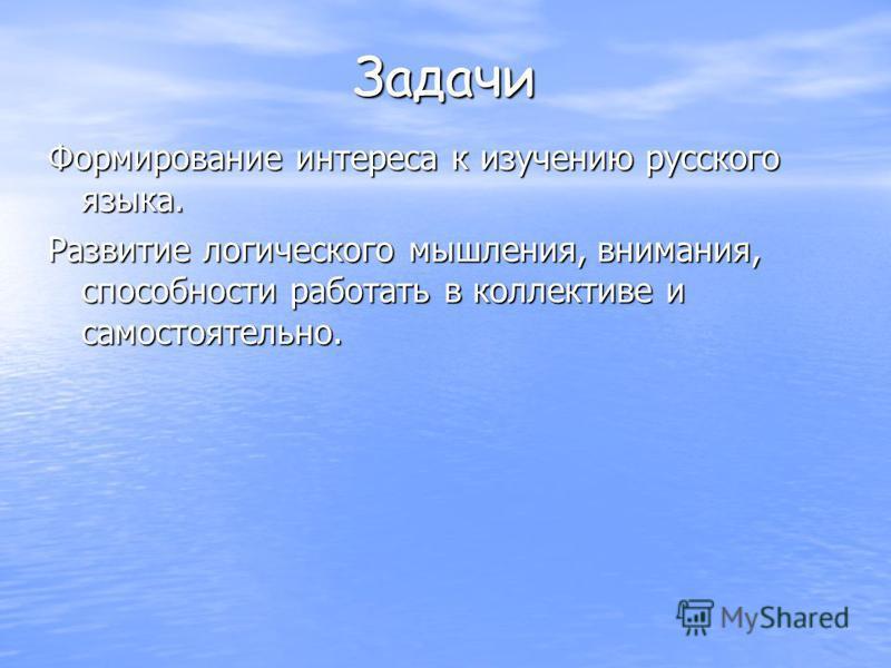 Задачи Формирование интереса к изучению русского языка. Развитие логического мышления, внимания, способности работать в коллективе и самостоятельно.