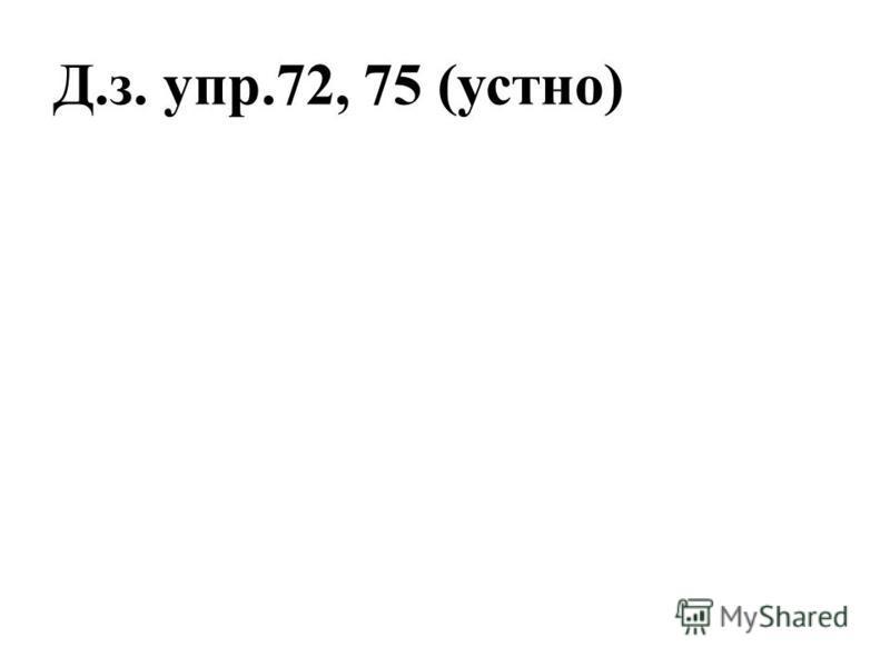 Д.з. упр.72, 75 (устно)