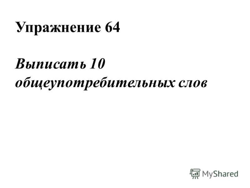 Упражнение 64 Выписать 10 общеупотребительных слов