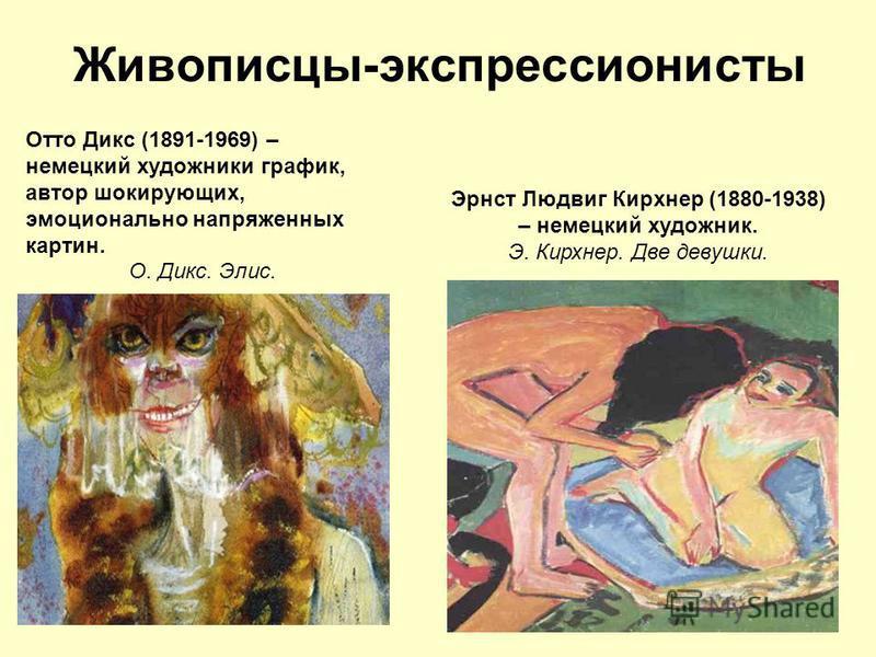 Живописцы-экспрессионисты 12 Отто Дикс (1891-1969) – немецкий художники график, автор шокирующих, эмоционально напряженных картин. О. Дикс. Элис. Эрнст Людвиг Кирхнер (1880-1938) – немецкий художник. Э. Кирхнер. Две девушки.