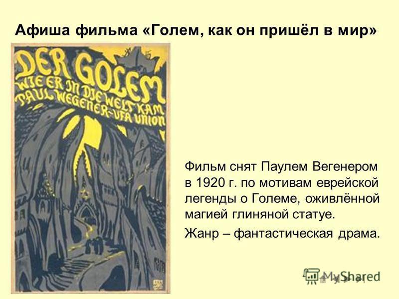 Афиша фильма «Голем, как он пришёл в мир» Фильм снят Паулем Вегенером в 1920 г. по мотивам еврейской легенды о Големе, оживлённой магией глиняной статуе. Жанр – фантастическая драма.