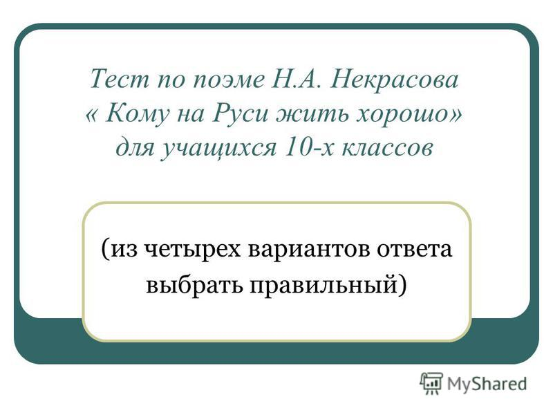 Тест по поэме Н.А. Некрасова « Кому на Руси жить хорошо» для учащихся 10-х классов (из четырех вариантов ответа выбрать правильный)