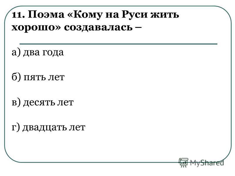 11. Поэма «Кому на Руси жить хорошо» создавалась – а) два года б) пять лет в) десять лет г) двадцать лет