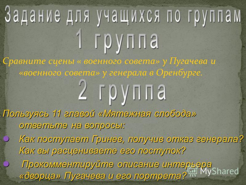 Сравните сцены « военного совета» у Пугачева и «военного совета» у генерала в Оренбурге. Пользуясь 11 главой «Мятежная слобода» ответьте на вопросы: Как поступает Гринев, получив отказ генерала? Как вы расцениваете его поступок? Как поступает Гринев,