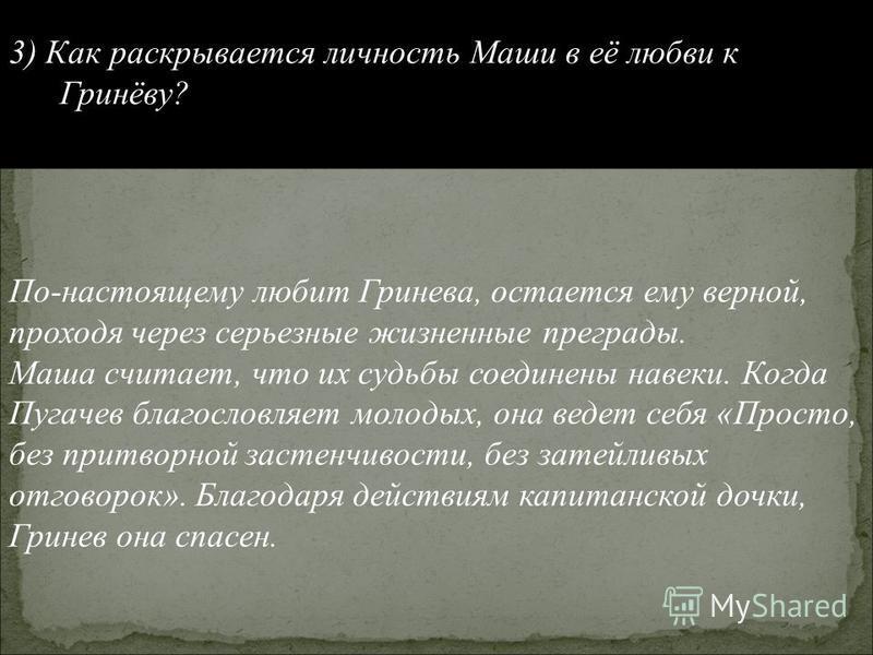 3) Как раскрывается личность Маши в её любви к Гринёву? По-настоящему любит Гринева, остается ему верной, проходя через серьезные жизненные преграды. Маша считает, что их судьбы соединены навеки. Когда Пугачев благословляет молодых, она ведет себя «П