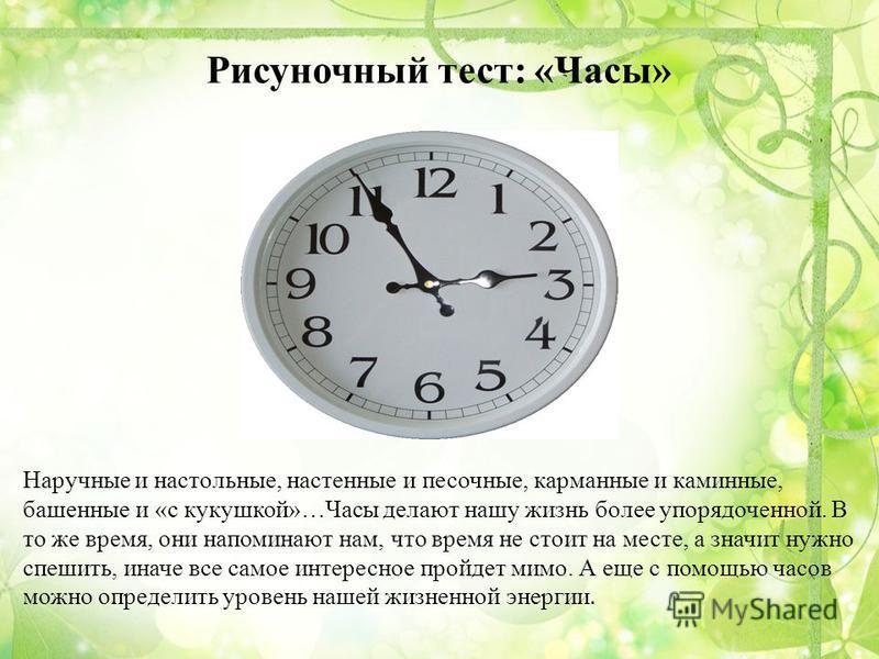 Рисуночный тест: «Часы» Наручные и настольные, настенные и песочные, карманные и каминные, башенные и «с кукушкой»…Часы делают нашу жизнь более упорядоченной. В то же время, они напоминают нам, что время не стоит на месте, а значит нужно спешить, ина