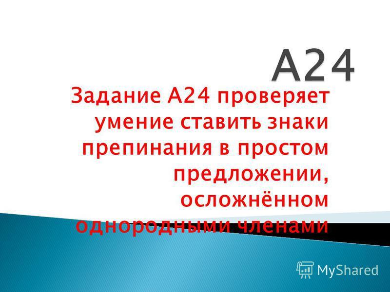 Задание А24 проверяет умение ставить знаки препинания в простом предложении, осложнённом однородными членами
