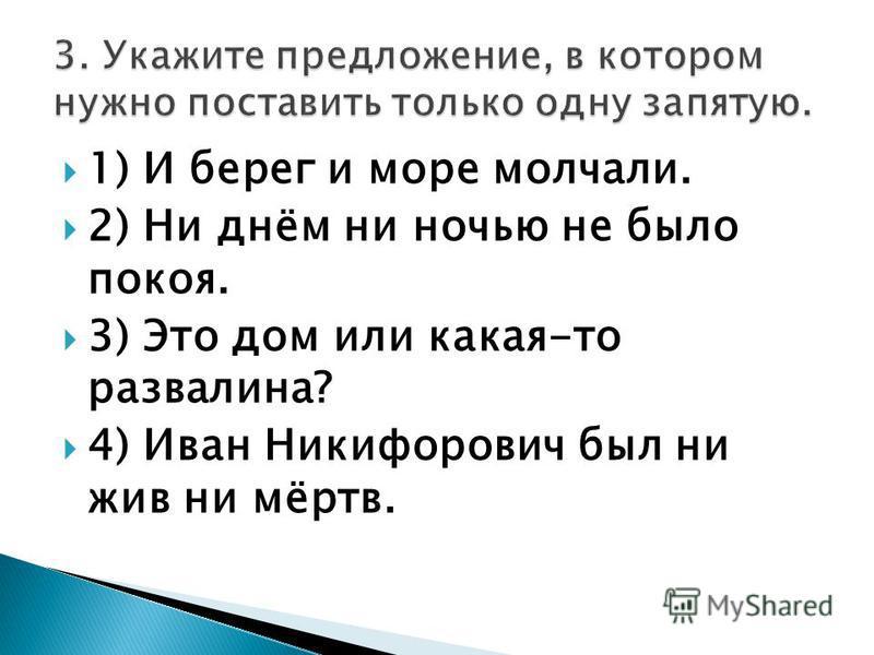 1) И берег и море молчали. 2) Ни днём ни ночью не было покоя. 3) Это дом или какая-то развалина? 4) Иван Никифорович был ни жив ни мёртв.