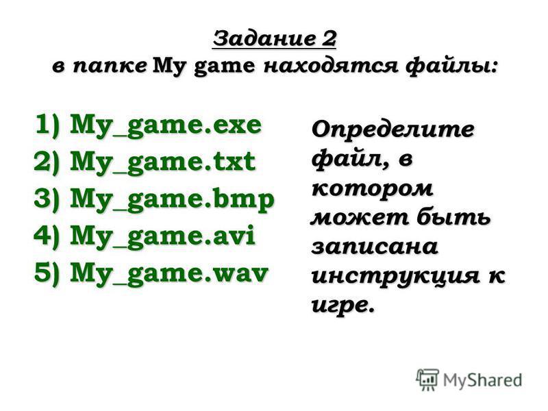 Задание 2 в папке My game находятся файлы: 1)My_game.exe 2)My_game.txt 3)My_game.bmp 4)My_game.avi 5)My_game.wav Определите файл, в котором может быть записана инструкция к игре.