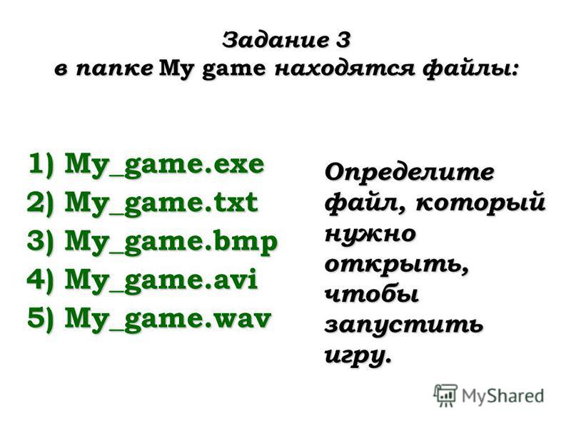 Задание 3 в папке My game находятся файлы: 1)My_game.exe 2)My_game.txt 3)My_game.bmp 4)My_game.avi 5)My_game.wav Определите файл, который нужно открыть, чтобы запустить игру.