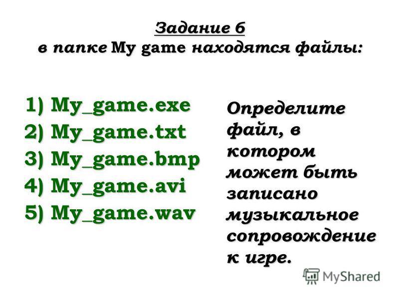 Задание 6 в папке My game находятся файлы: 1)My_game.exe 2)My_game.txt 3)My_game.bmp 4)My_game.avi 5)My_game.wav Определите файл, в котором может быть записано музыкальное сопровождение к игре.