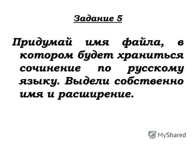 Задание 5 Придумай имя файла, в котором будет храниться сочинение по русскому языку. Выдели собственно имя и расширение.