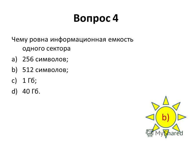 Вопрос 4 Чему ровна информационная емкость одного сектора a)256 символов; b)512 символов; c)1 Гб; d)40 Гб. b)
