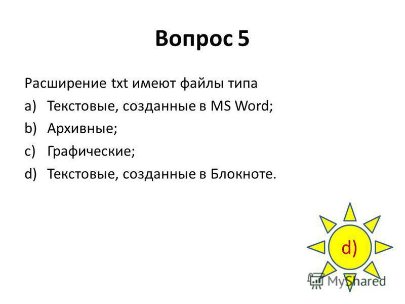 Вопрос 5 Расширение txt имеют файлы типа a)Текстовые, созданные в MS Word; b)Архивные; c)Графические; d)Текстовые, созданные в Блокноте. d)