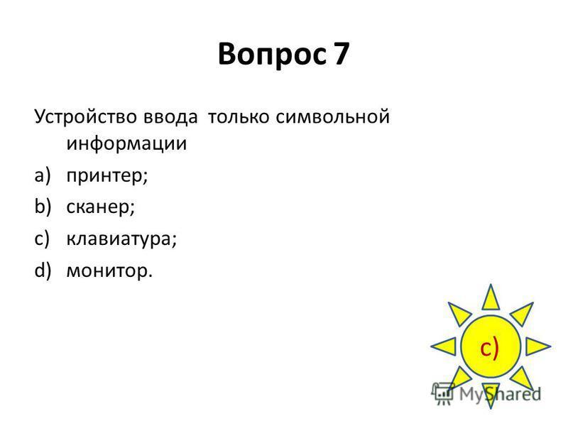 Вопрос 7 Устройство ввода только символьной информации a)принтер; b)сканер; c)клавиатура; d)монитор. с)с)
