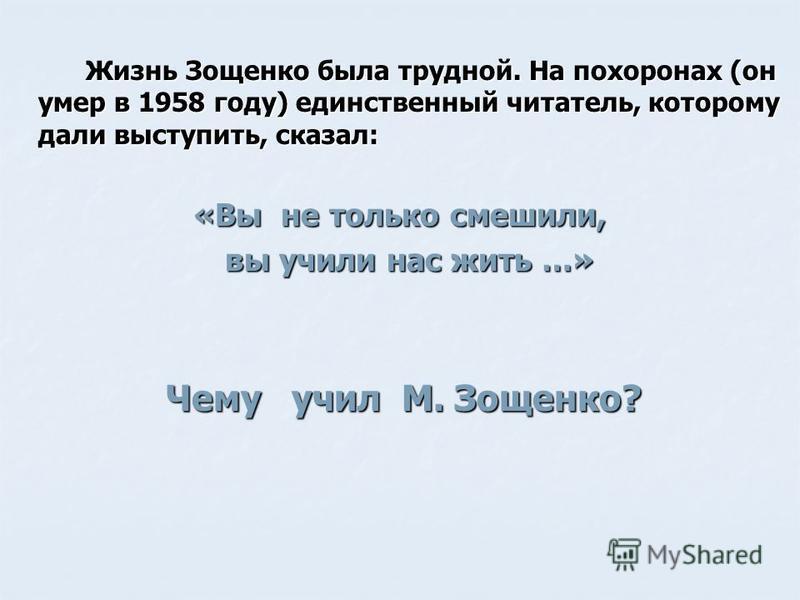 Жизнь Зощенко была трудной. На похоронах (он умер в 1958 году) единственный читатель, которому дали выступить, сказал: Жизнь Зощенко была трудной. На похоронах (он умер в 1958 году) единственный читатель, которому дали выступить, сказал: «Вы не тольк