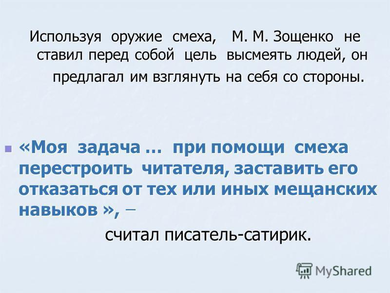 Используя оружие смеха, М. М. Зощенко не ставил перед собой цель высмеять людей, он предлагал им взглянуть на себя со стороны. предлагал им взглянуть на себя со стороны. «Моя задача … при помощи смеха перестроить читателя, заставить его отказаться от