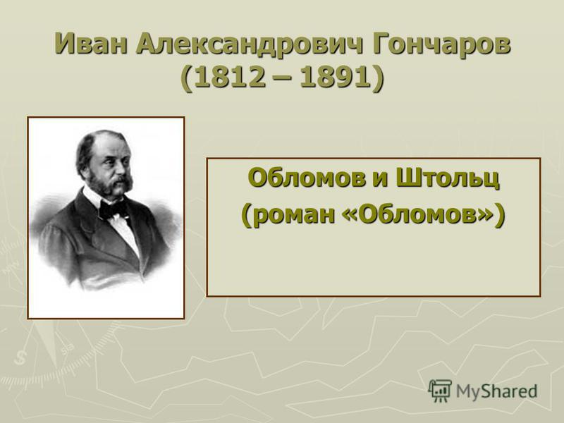 Иван Александрович Гончаров (1812 – 1891) Обломов и Штольц (роман «Обломов»)