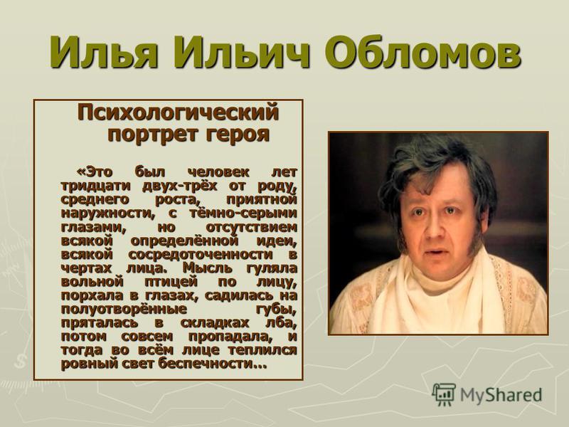 Илья Ильич Обломов Психологический портрет героя Психологический портрет героя «Это был человек лет тридцати двух-трёх от роду, среднего роста, приятной наружности, с тёмно-серыми глазами, но отсутствием всякой определённой идеи, всякой сосредоточенн
