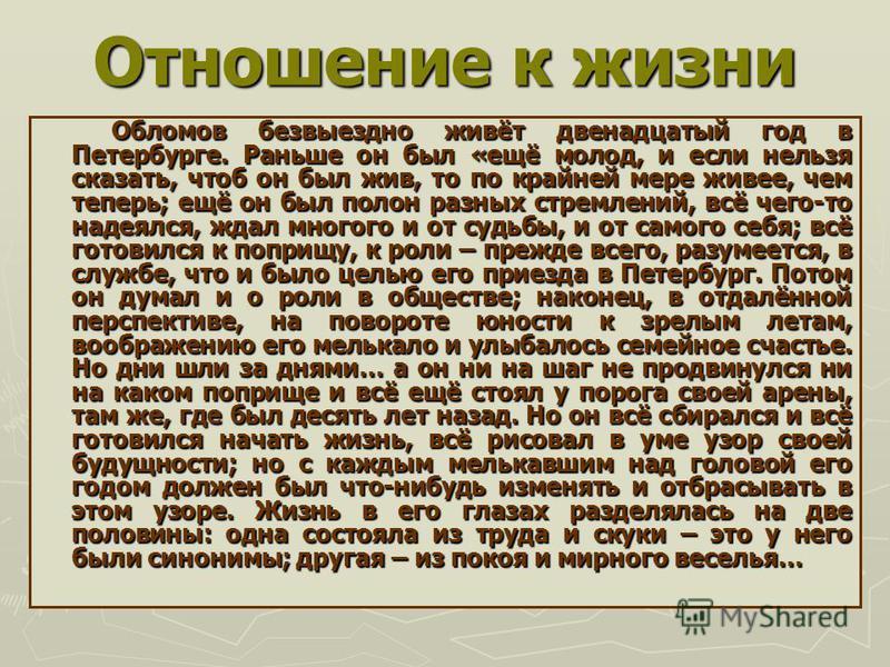 Отношение к жизни Обломов безвыездно живёт двенадцатый год в Петербурге. Раньше он был «ещё молод, и если нельзя сказать, чтоб он был жив, то по крайней мере живее, чем теперь; ещё он был полон разных стремлений, всё чего-то надеялся, ждал многого и