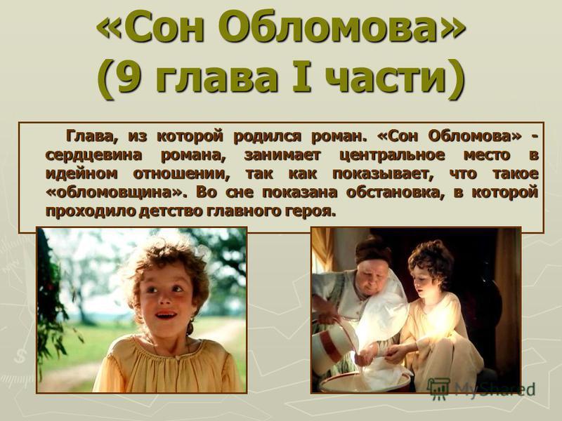 «Сон Обломова» (9 глава I части) Глава, из которой родился роман. «Сон Обломова» - сердцевина романа, занимает центральное место в идейном отношении, так как показывает, что такое «обломовщина». Во сне показана обстановка, в которой проходило детство