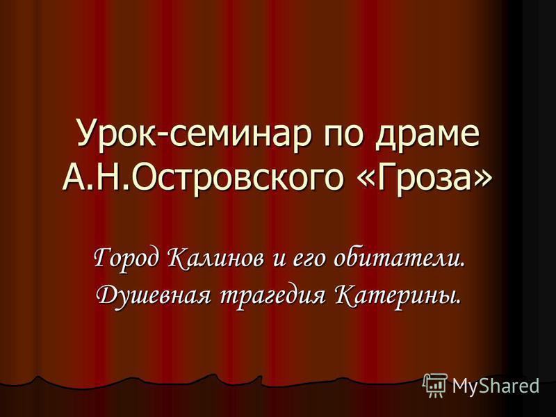 Урок-семинар по драме А.Н.Островского «Гроза» Город Калинов и его обитатели. Душевная трагедия Катерины.