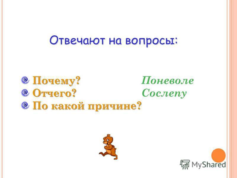 Отвечают на вопросы: Почему? Почему? Отчего? Отчего? По какой причине? По какой причине? Поневоле Сослепу
