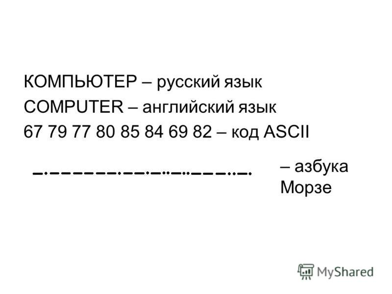 КОМПЬЮТЕР – русский язык COMPUTER – английский язык 67 79 77 80 85 84 69 82 – код ASCII – азбука Морзе