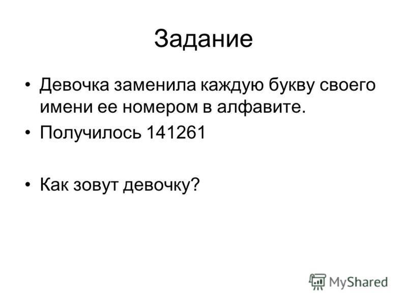 Задание Девочка заменила каждую букву своего имени ее номером в алфавите. Получилось 141261 Как зовут девочку?