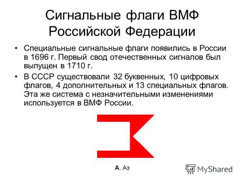 Сигнальные флаги ВМФ Российской Федерации Специальные сигнальные флаги появились в России в 1696 г. Первый свод отечественных сигналов был выпущен в 1710 г. В СССР существовали 32 буквенных, 10 цифровых флагов, 4 дополнительных и 13 специальных флаго