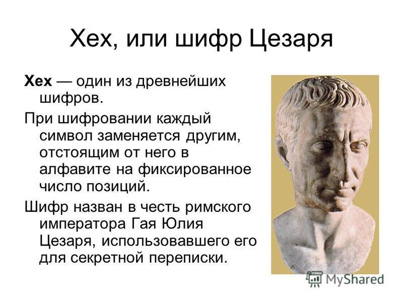 Хех, или шифр Цезаря Хех один из древнейших шифров. При шифровании каждый символ заменяется другим, отстоящим от него в алфавите на фиксированное число позиций. Шифр назван в честь римского императора Гая Юлия Цезаря, использовавшего его для секретно