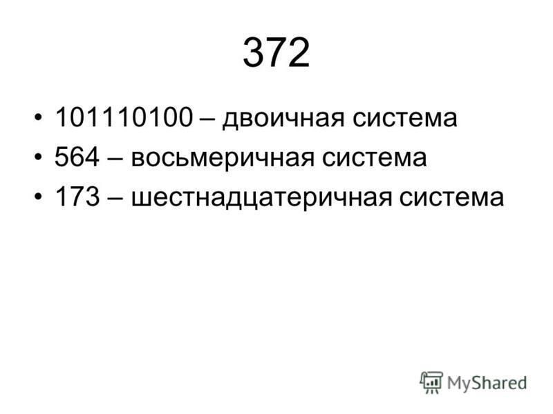 372 101110100 – двоичная система 564 – восьмеричная система 173 – шестнадцатеричная система