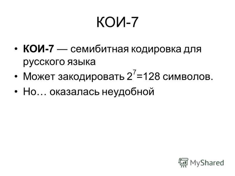 КОИ-7 КОИ-7 семи битная кодировка для русского языка Может закодировать 2 7 =128 символов. Но… оказалась неудобной