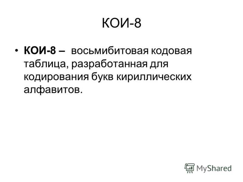 КОИ-8 КОИ-8 – восьмибитовая кодовая таблица, разработанная для кодирования букв кириллических алфавитов.