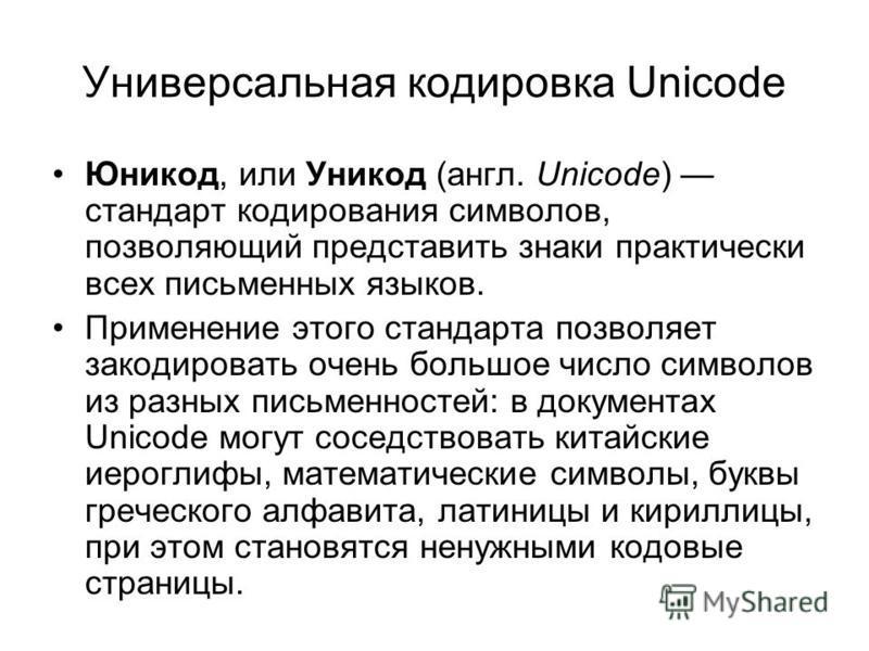 Универсальная кодировка Unicode Юникод, или Уникод (англ. Unicode) стандарт кодирования символов, позволяющий представить знаки практически всех письменных языков. Применение этого стандарта позволяет закодировать очень большое число символов из разн