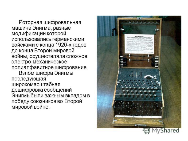 Роторная шифровальная машина Энигма, разные модификации которой использовались германскими войсками с конца 1920-х годов до конца Второй мировой войны, осуществляла сложное электро-механическое полиалфавитное шифрование. Взлом шифра Энигмы последующа