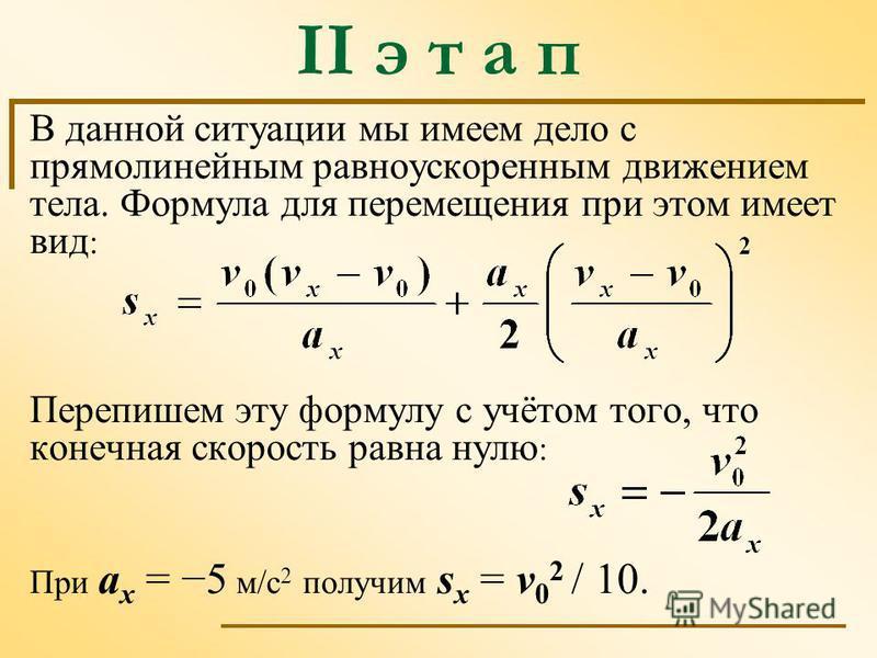 В данной ситуации мы имеем дело с прямолинейным равноускоренным движением тела. Формула для перемещения при этом имеет вид : Перепишем эту формулу с учётом того, что конечная скорость равна нулю : При а х = 5 м/с 2 получим s x = v 0 2 / 10. II э т а