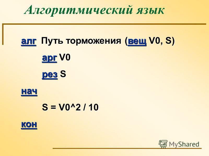Алгоритмический язык алг Путь торможения (вещ V0, S) арг V0 рез S нач S = V0^2 / 10 кон