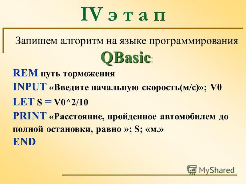 IV э т а п QBasic Запишем алгоритм на языке программирования QBasic : REM путь торможения INPUT «Введите начальную скорость(м/с)»; V0 LET S = V0^2/10 PRINT «Расстояние, пройденное автомобилем до полной остановки, равно »; S; «м.» END
