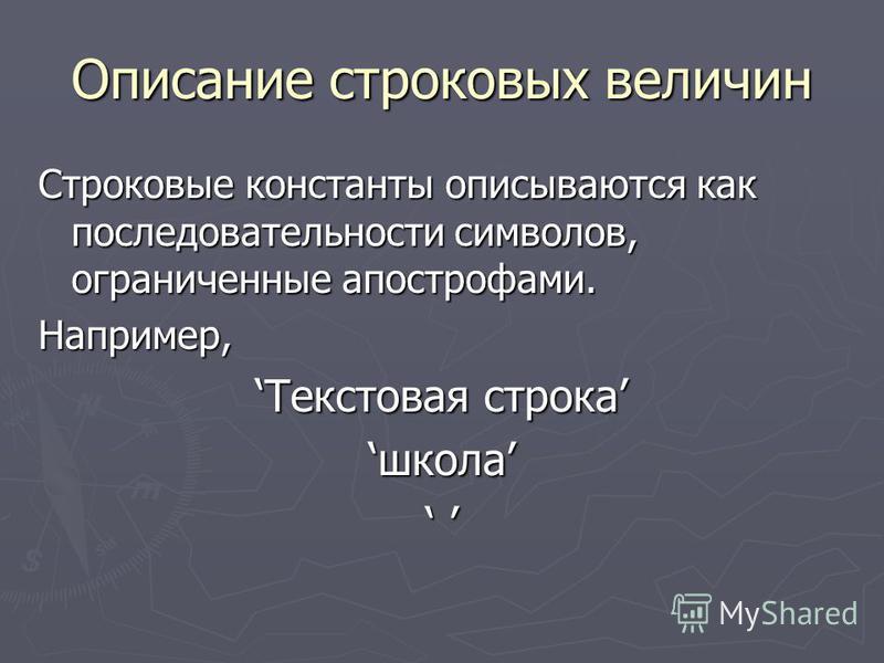 Описание строковых величин Строковые константы описываются как последовательности символов, ограниченные апострофами. Например, Текстовая строка Текстовая строка школа
