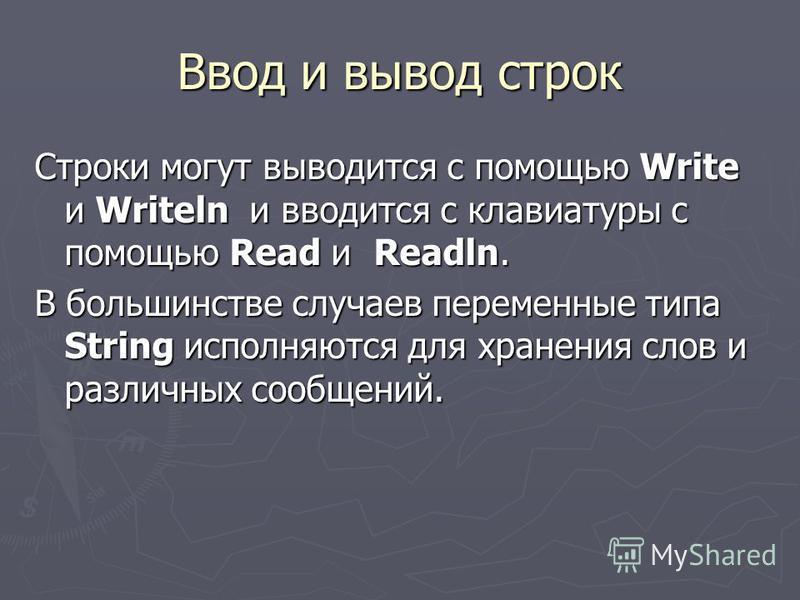 Ввод и вывод строк Строки могут выводится с помощью Write и Writeln и вводится c клавиатуры с помощью Read и Readln. В большинстве случаев переменные типа String исполняются для хранения слов и различных сообщений.