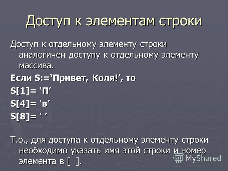 Доступ к элементам строки Доступ к отдельному элементу строки аналогичен доступу к отдельному элементу массива. Если S:=Привет, Коля!, то S[1]= П S[4]= в S[8]= S[8]= Т.о., для доступа к отдельному элементу строки необходимо указать имя этой строки и