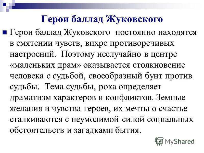 Герои баллад Жуковского Герои баллад Жуковского постоянно находятся в смятении чувств, вихре противоречивых настроений. Поэтому неслучайно в центре «маленьких драм» оказывается столкновение человека с судьбой, своеобразный бунт против судьбы. Тема су